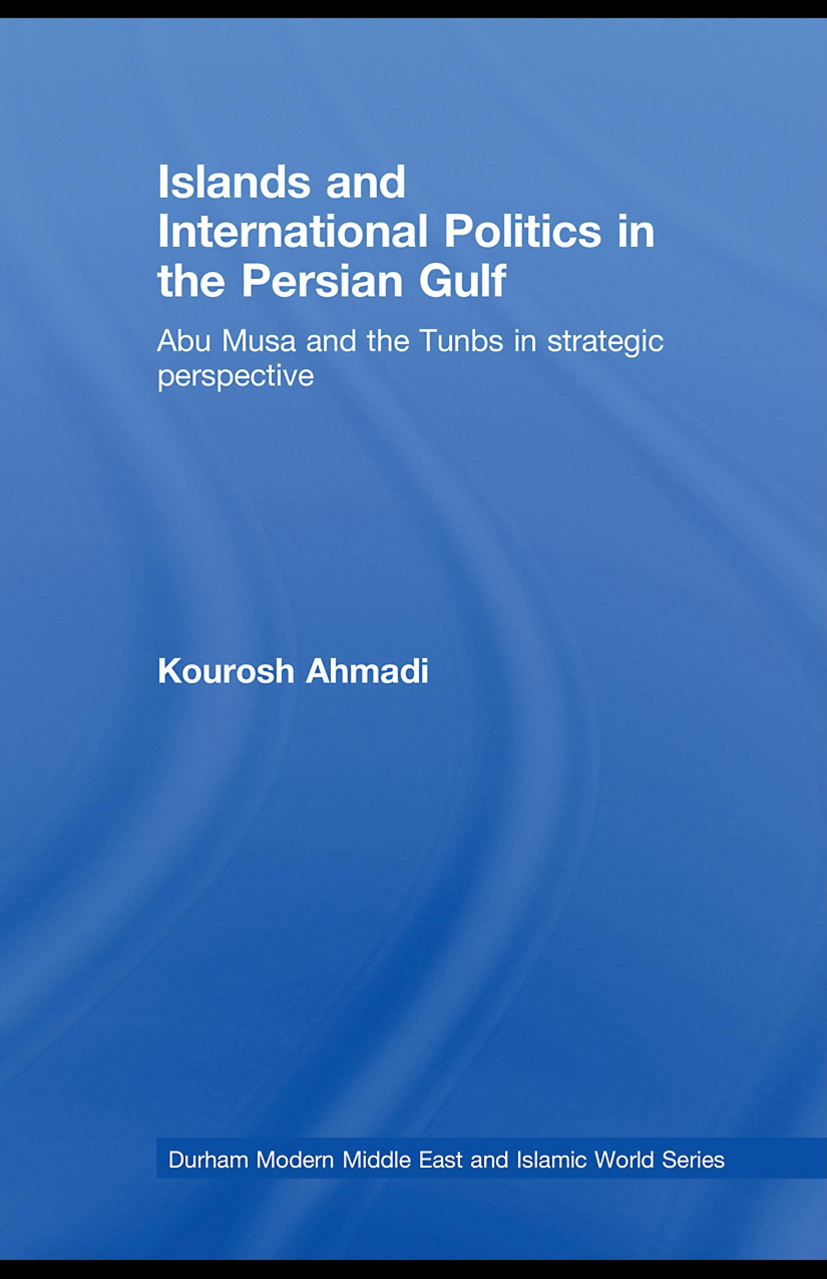Islands and International Politics in the Persian Gulf: The Abu Musa and Tunbs in Strategic Context EB9780203928714