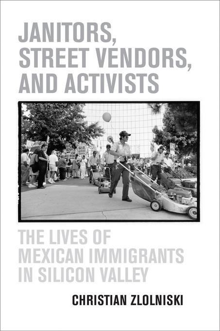 Janitors, Street Vendors, and Activists: The Lives of Mexican Immigrants in Silicon Valley EB9780520939172