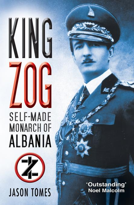 King Zog: Self-Made Monarch of Albania EB9780752470870