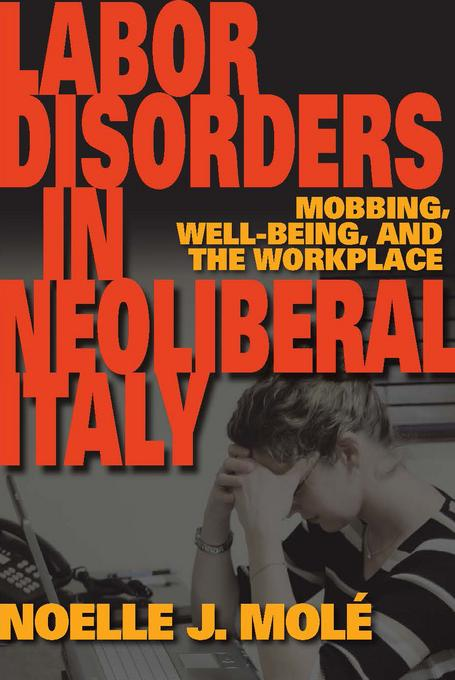 Labor Disorders in Neoliberal Italy: Mobbing, Well-Being, and the Workplace EB9780253001979