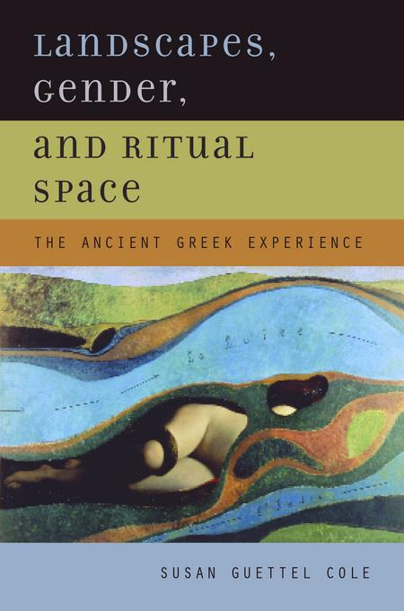 Landscapes, Gender, and Ritual Space: The Ancient Greek Experience EB9780520929326