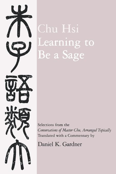 Learning to Be A Sage: Selections from the <i>Conversations of Master Chu</i>, Arranged Topically EB9780520909045