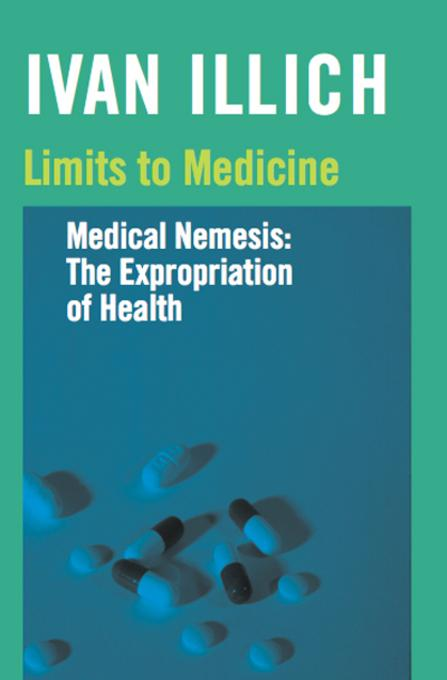 Limits to Medicine: Medical Nemesis: The Expropriation of Health EB9780714521206