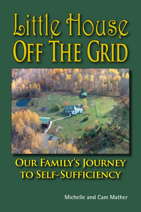 Little House Off the Grid: Our Family's Journey to Self-Sufficiency Cam Mather and Michelle Mather