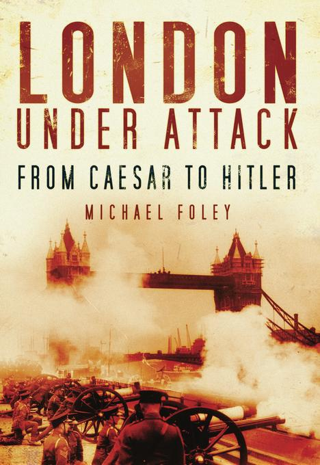 London Under Attack: From Caesar to Hitler EB9780752476223