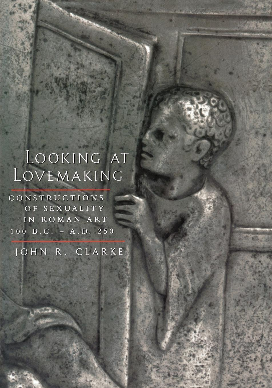 Looking at Lovemaking: Constructions of Sexuality in Roman Art, 100 B.C. - A.D. 250