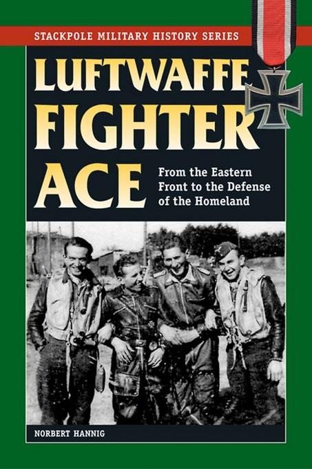 Luftwaffe Fighter Ace: From the Eastern Front to the Defense of the Homeland EB9780811744485