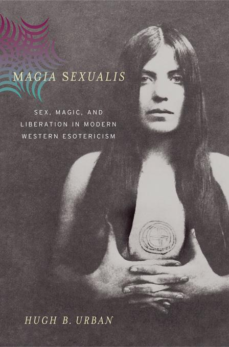 Magia Sexualis: Sex, Magic, and Liberation in Modern Western Esotericism EB9780520932883