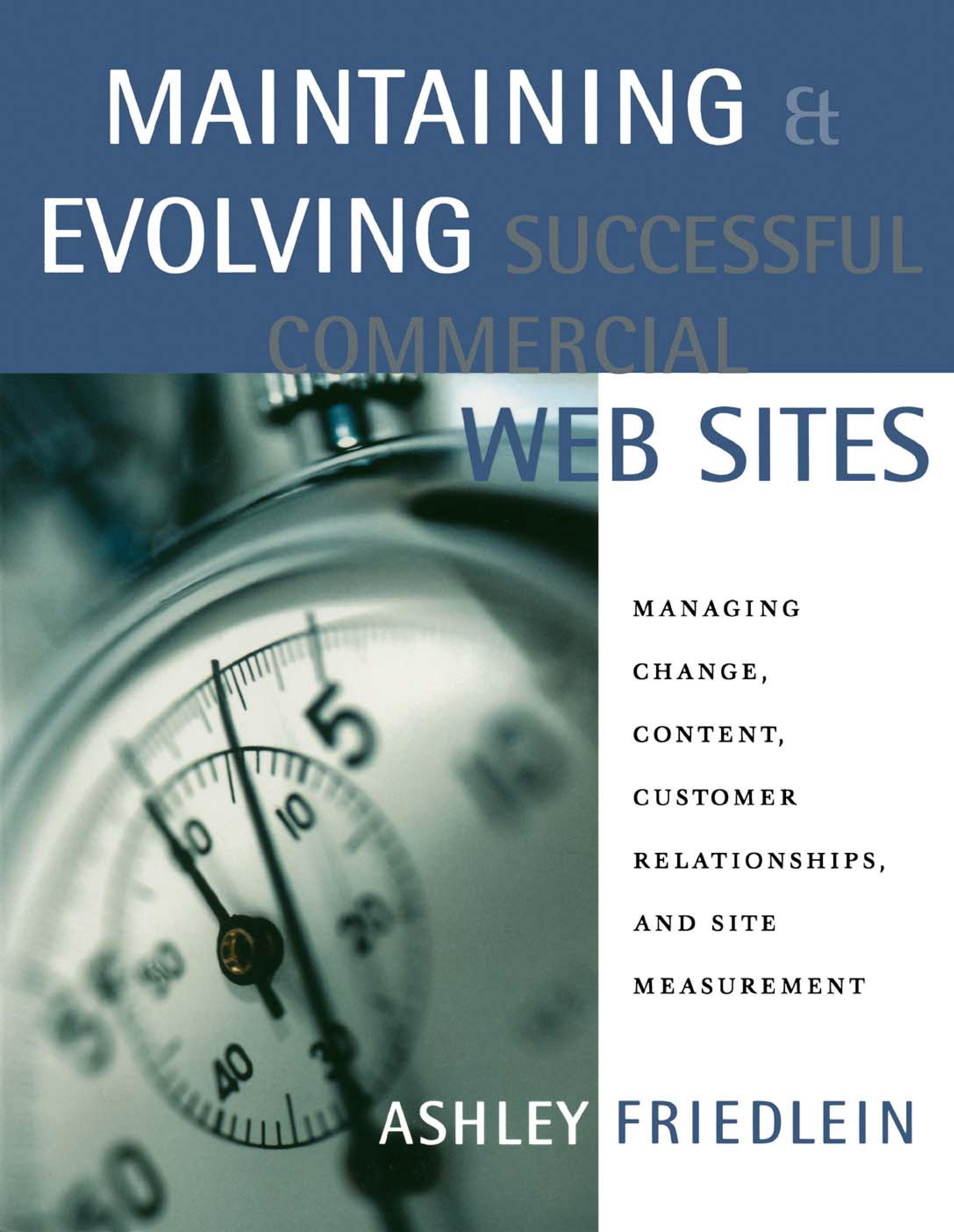 Maintaining and Evolving Successful Commercial Web Sites: Managing Change, Content, Customer Relationships, and Site Measurement EB9780080510644