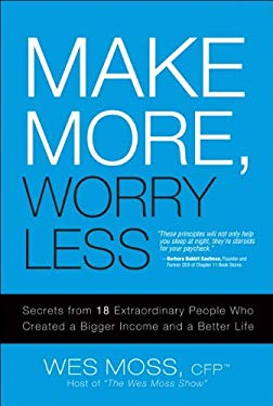Make More, Worry Less: Secrets from 18 Extraordinary People Who Created a Bigger Income and a Better Life EB9780132703949