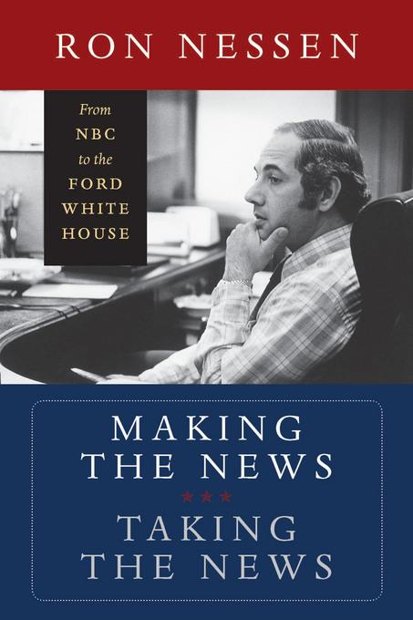 Making the News, Taking the News: From NBC to the Ford White House EB9780819571571