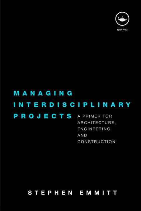 Managing Interdisciplinary Projects: A primer for architecture, engineering and construction EB9780203885338