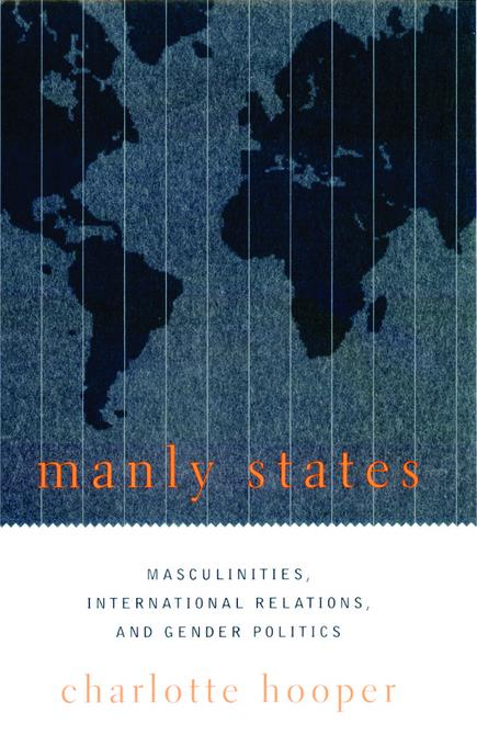 Manly States: Masculinities, International Relations, and Gender Politics EB9780231505208