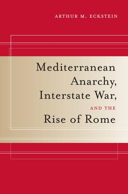 Mediterranean Anarchy, Interstate War, and the Rise of Rome EB9780520932302