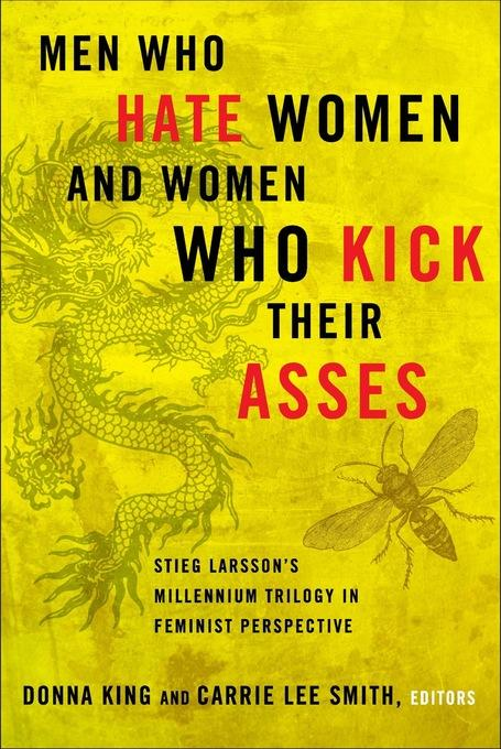 Men Who Hate Women and Women Who Kick Their Asses: Stieg Larsson's Millennium Trilogy in Feminist Perspective EB9780826518514