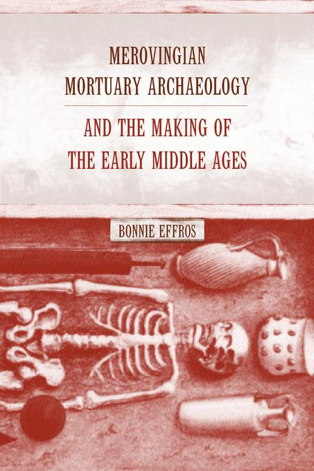 Merovingian Mortuary Archaeology and the Making of the Early Middle Ages EB9780520928183
