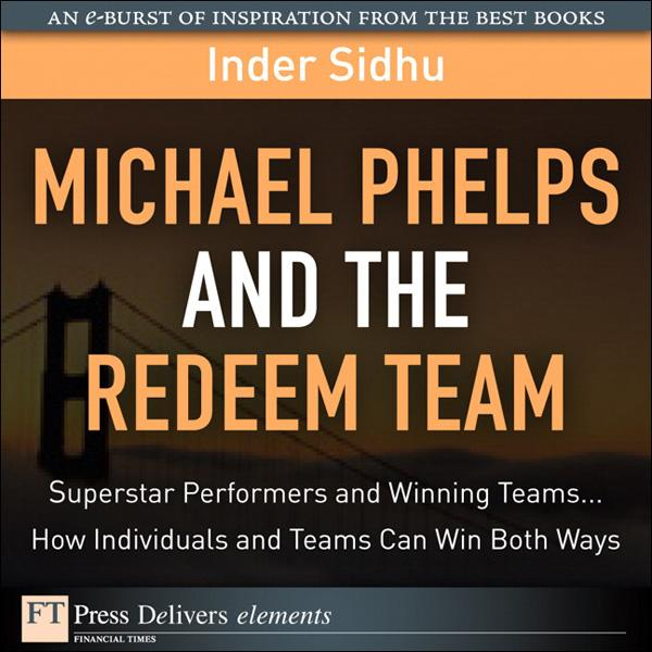 Michael Phelps and the Redeem Team: Superstar Performers and Winning Teams...How Individuals and Teams Can Win Both Ways EB9780132615594