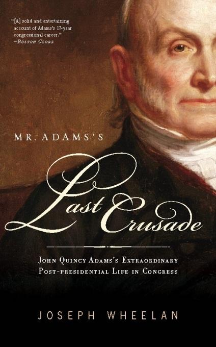 Mr. Adams's Last Crusade: John Quincy Adams's Extraordinary Post-Presidential Life in Congress EB9780786744954