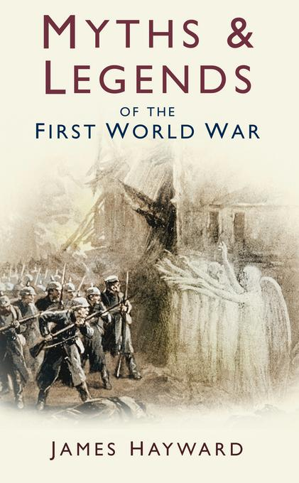 Myths and Legends of the First World War EB9780752476308