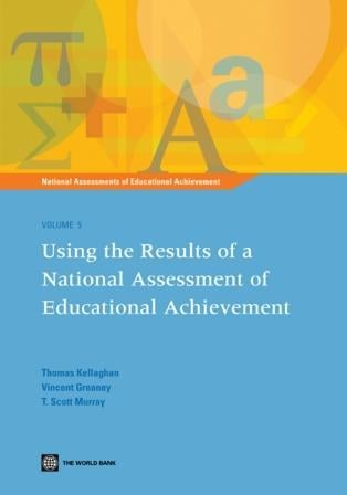 National Assessments of Educational Achievement Volume 5: Using the Results of a National Assessment of Educational Achievement EB9780821379660