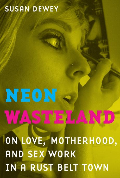 Neon Wasteland: On Love, Motherhood, and Sex Work in a Rust Belt Town EB9780520948310