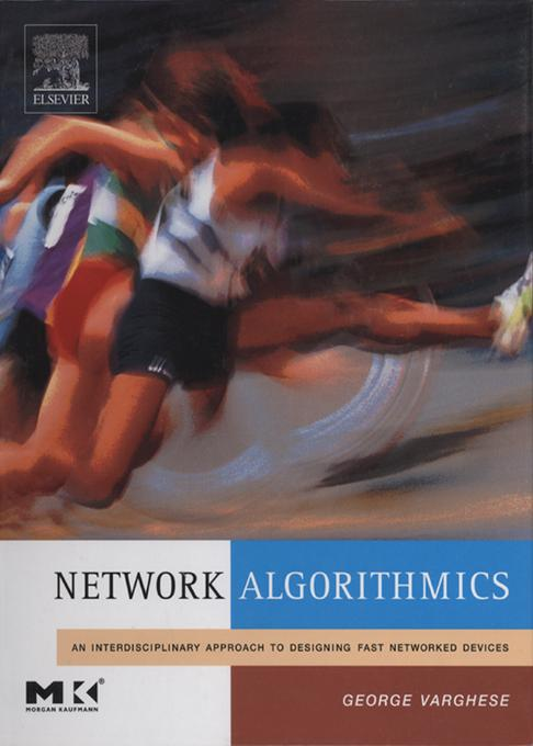 Network Algorithmics: An Interdisciplinary Approach to Designing Fast Networked Devices EB9780080479644