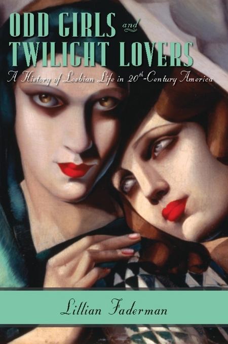 Odd Girls and Twilight Lovers: A History of Lesbian Life in Twentieth-Century America EB9780231530743