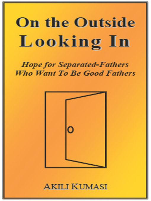 On the Outside Looking In: Hope for Separated Fathers Who Want to Be Good Fathers EB9780962603556