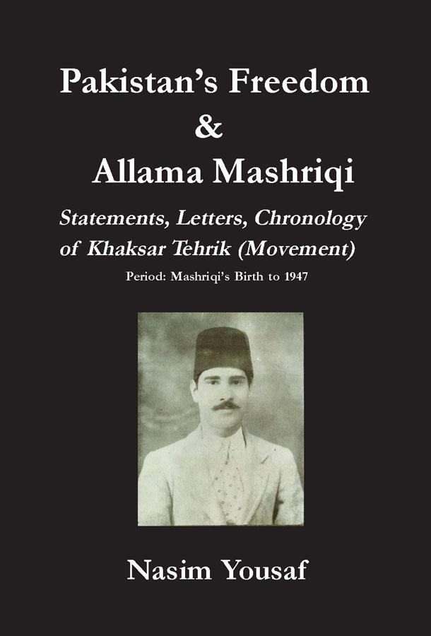 Pakistan's Freedom and Allama Mashriqi: Statements, Letters, Chronology of Khaksar Tehrik (Movement), Period: Mashriqi's Birth to 1947 EB9780976033370