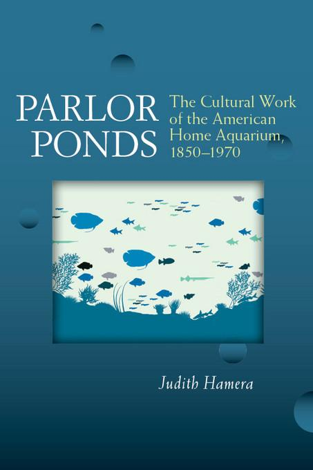 Parlor Ponds: The Cultural Work of the American Home Aquarium, 1850 - 1970 EB9780472028108