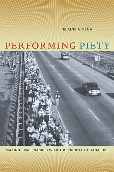 Performing Piety: Making Space Sacred with the Virgin of Guadalupe EB9780520948808