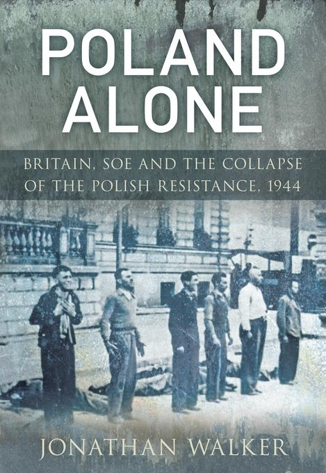 Poland Alone: Britain, SOE and the Collapse of the Polish Resistance 1944 EB9780752469430
