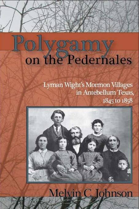Polygamy on the Pedernales: Lyman Wight's Mormon Village in Antebellum Texas EB9780874215328