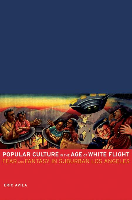 Popular Culture in the Age of White Flight: Fear and Fantasy in Suburban Los Angeles EB9780520939714