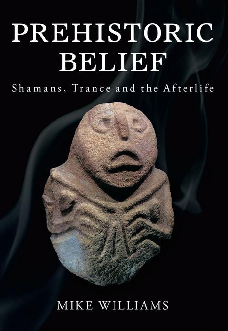 Prehistoric Belief: Shamans, Trance and the Afterlife EB9780752476346