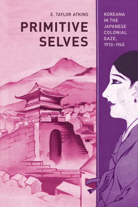 Primitive Selves: Koreana in the Japanese Colonial Gaze, 1910-1945 EB9780520947689
