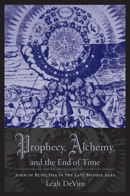 Prophecy, Alchemy, and the End of Time: John of Rupescissa in the Late Middle Ages EB9780231519342