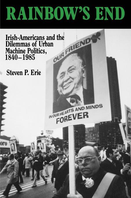 Rainbow's End: Irish-Americans and the Dilemmas of Urban Machine Politics, 1840-1985 EB9780520910621