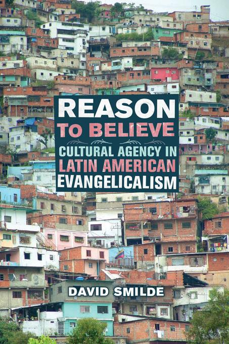 Reason to Believe: Cultural Agency in Latin American Evangelicalism EB9780520940147