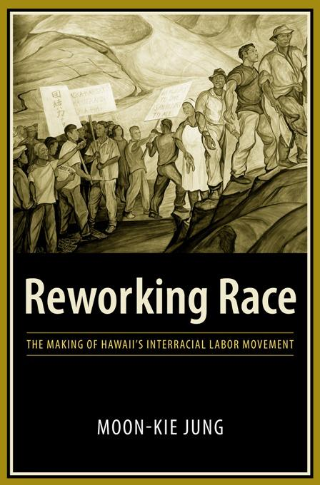 Reworking Race: The Making of Hawaii's Interracial Labor Movement EB9780231509480