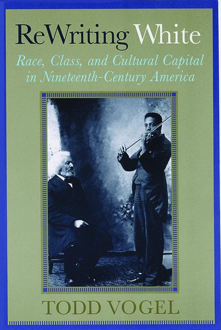 Rewriting White: Race, Class, and Cultural Capital in Nineteenth-Century America EB9780813558356