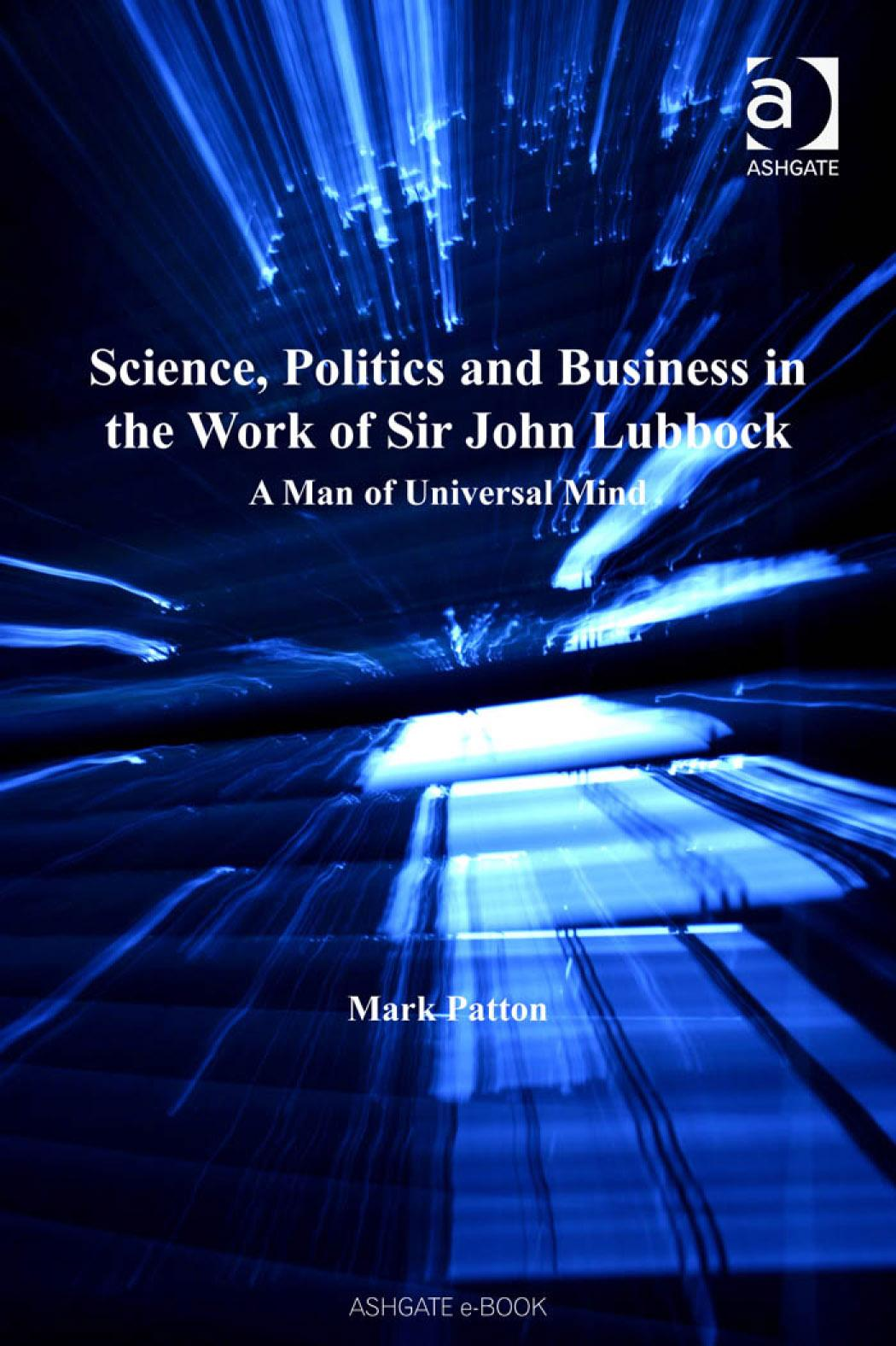Science, Politics and Business in the Work of Sir John Lubbock: A Man of Universal Mind. Science, Technology and Culture, 1700-1945. EB9780754686606