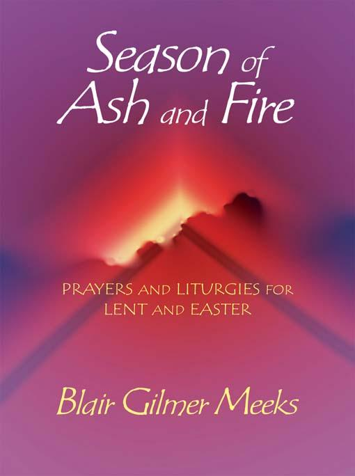 Season of Ash and Fire: Prayers and Liturgies for Lent and Easter EB9780687341863