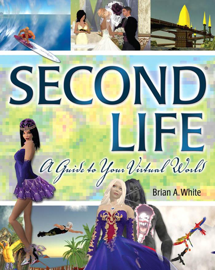 Second Life: A Guide to Your Virtual World EB9780768676693