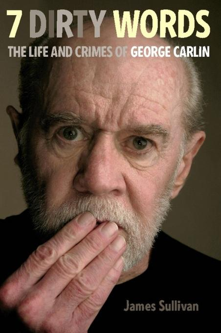 Seven Dirty Words: The Life and Crimes of George Carlin EB9780786745920