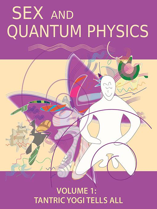 Sex and Quantum Physics Volume 1: Tantric Yogi Tells All EB9780982718421