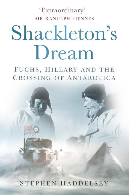 Shackleton's Dream: Fuchs, Hillary and the Crossing of Antarctica EB9780752477725