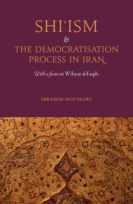 Shi'ism and the Democratisation Process in Iran: With a focus on Wilayat al-Faqih EB9780863568312