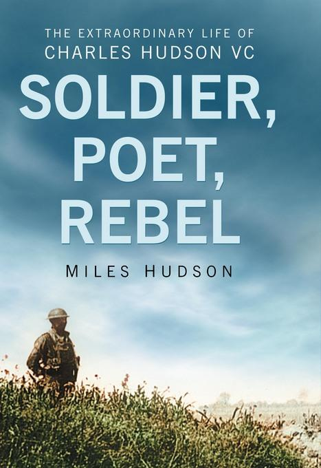 Soldier, Poet, Rebel: The Extraordinary Life of Charles Hudson VC EB9780752469676