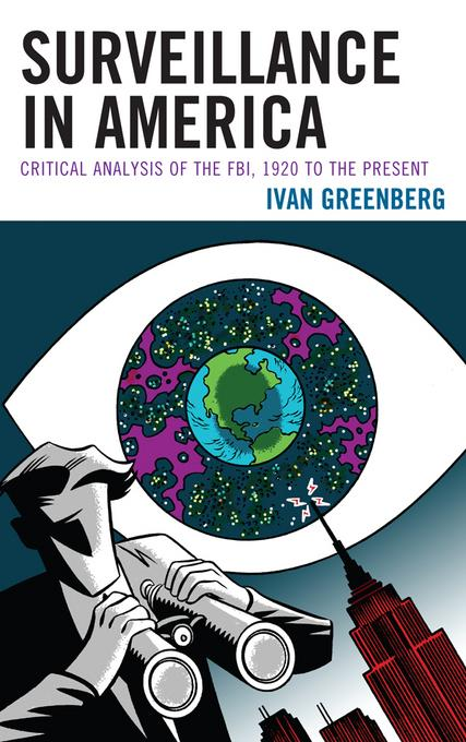Surveillance in America: Critical Analysis of the FBI, 1920 to the Present EB9780739172483